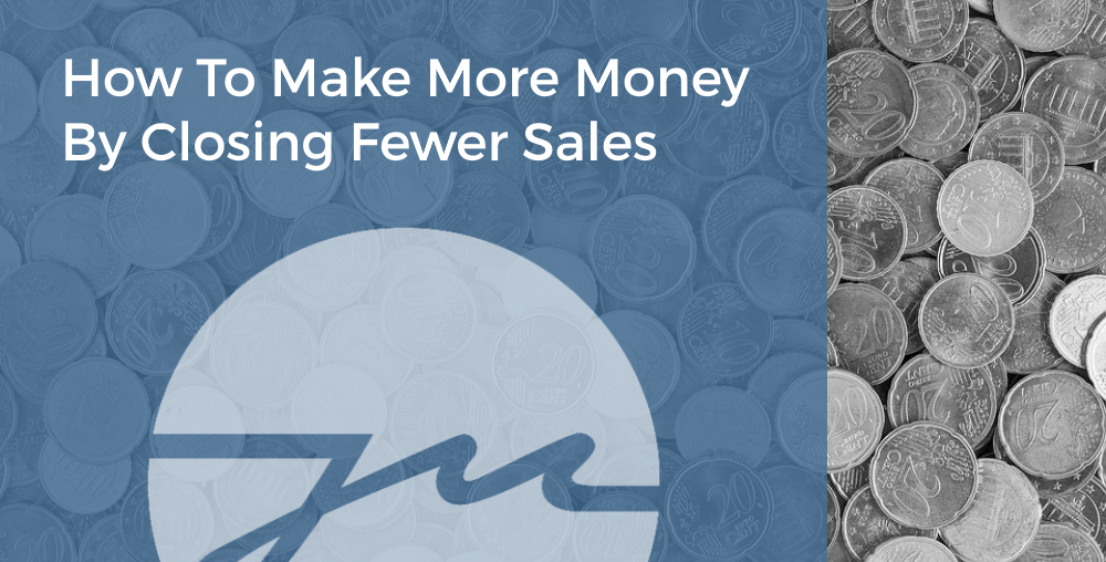How To Make More Money By Closing Fewer Sales