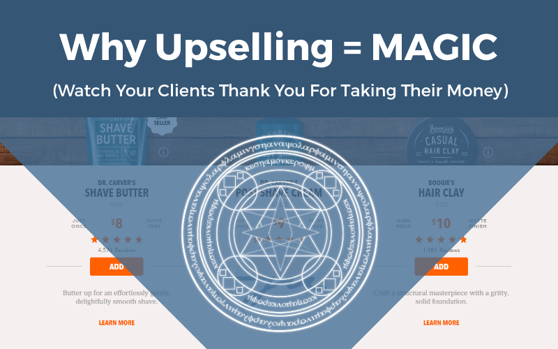Why Upselling Is Magic (Watch Your Clients Thank You For Taking Their Money)