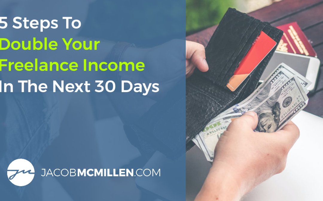5 Steps To Double Your Freelance Income In The Next 30 Days
