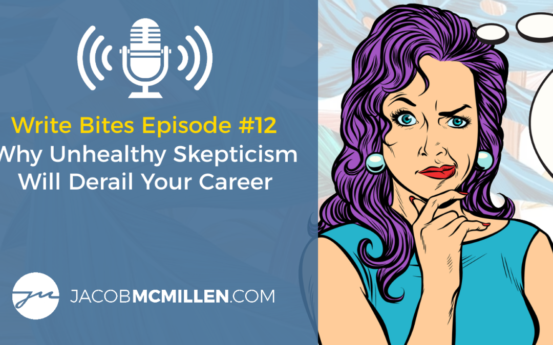 Write Bites Episode #12: Why Unhealthy Skepticism Will Derail Your Career