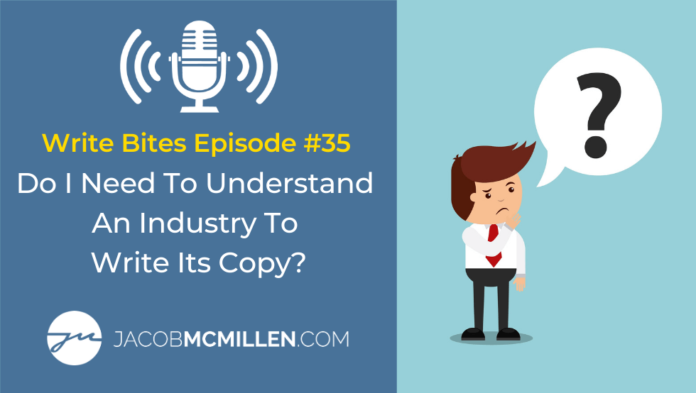 Write Bites Episode #35: Do I Need To Understand An Industry To Write Great Copy?